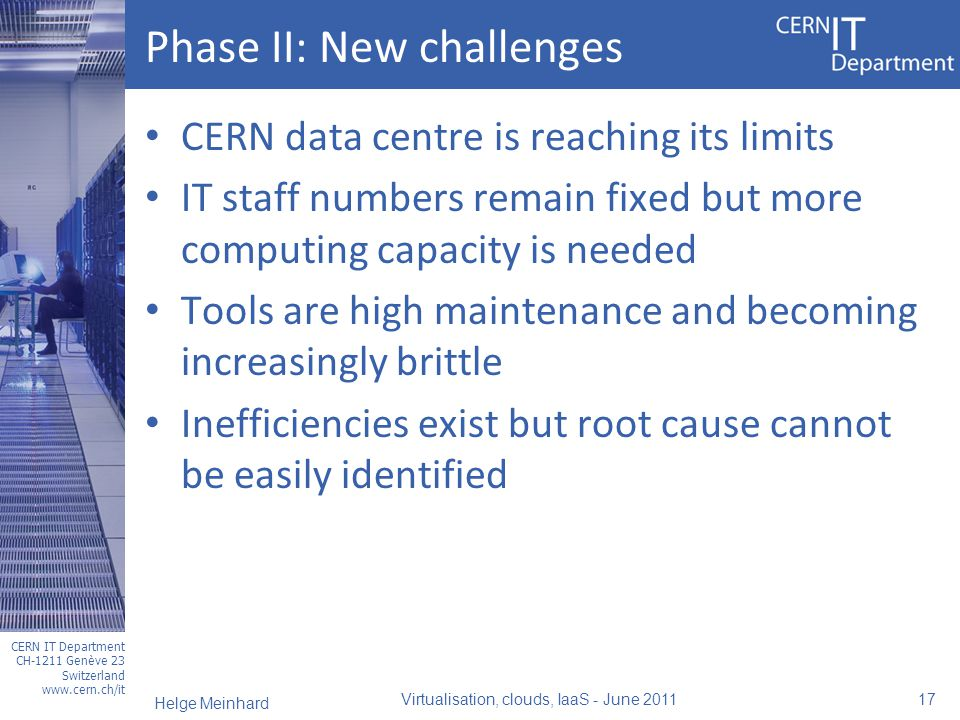 CERN IT Department CH-1211 Genève 23 Switzerland www.cern.ch/it Phase II: New challenges CERN data centre is reaching its limits IT staff numbers remain fixed but more computing capacity is needed Tools are high maintenance and becoming increasingly brittle Inefficiencies exist but root cause cannot be easily identified Virtualisation, clouds, IaaS - June 2011 17 Helge Meinhard