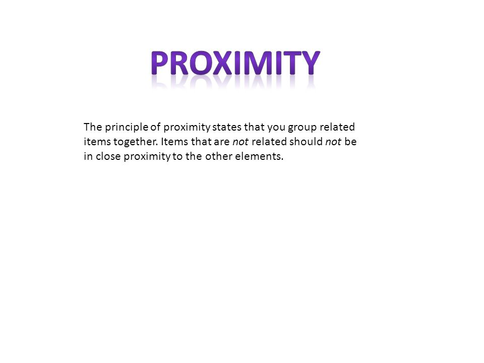 The principle of proximity states that you group related items together.