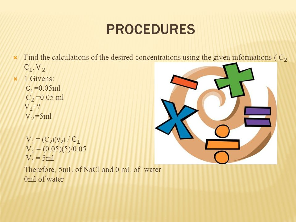 PROCEDURES Find the calculations of the desired concentrations using the given informations ( C 2 C 1, V 2 1.Givens: C 1 =0.05ml C 2 =0.05 ml V 1 =.