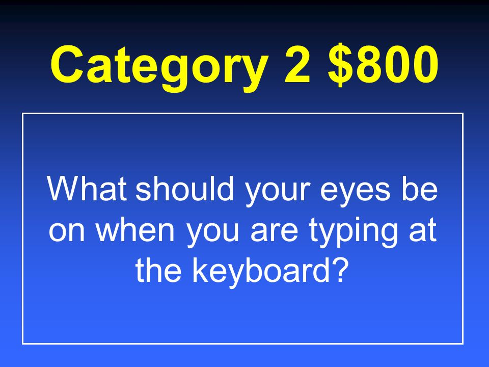 Category 2 $600 Where should your fingers always begin and end when typing