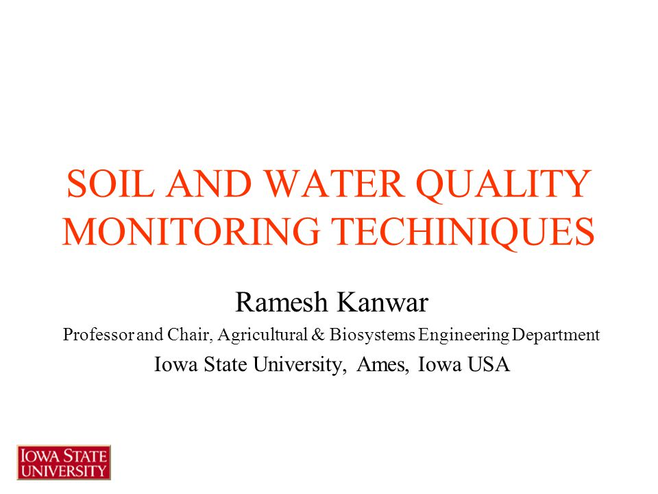 SOIL AND WATER QUALITY MONITORING TECHINIQUES Ramesh Kanwar Professor and Chair, Agricultural & Biosystems Engineering Department Iowa State University, Ames, Iowa USA