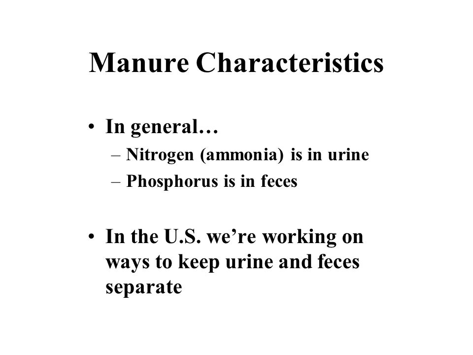 Manure Characteristics In general… –Nitrogen (ammonia) is in urine –Phosphorus is in feces In the U.S.