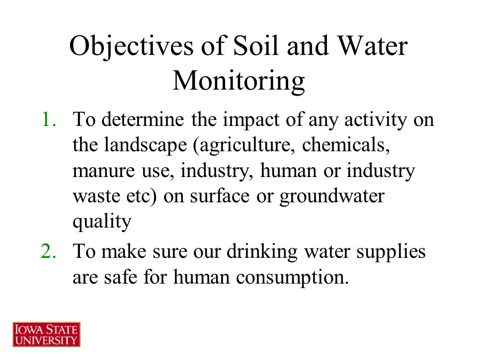 Objectives of Soil and Water Monitoring 1.To determine the impact of any activity on the landscape (agriculture, chemicals, manure use, industry, human or industry waste etc) on surface or groundwater quality 2.To make sure our drinking water supplies are safe for human consumption.