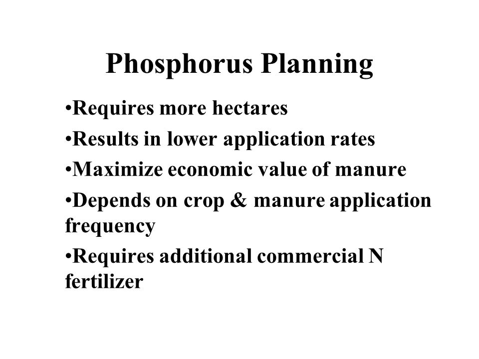 Phosphorus Planning Requires more hectares Results in lower application rates Maximize economic value of manure Depends on crop & manure application frequency Requires additional commercial N fertilizer