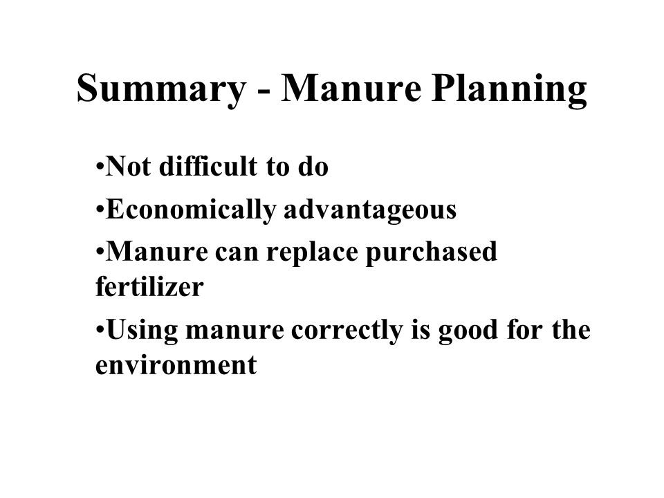 Summary - Manure Planning Not difficult to do Economically advantageous Manure can replace purchased fertilizer Using manure correctly is good for the environment
