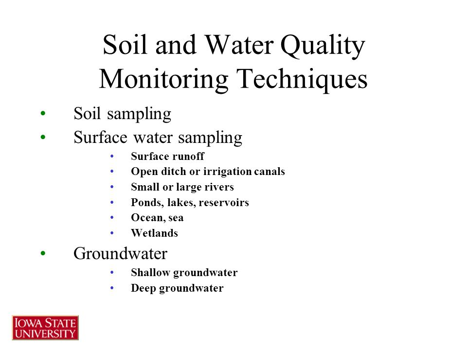 Soil and Water Quality Monitoring Techniques Soil sampling Surface water sampling Surface runoff Open ditch or irrigation canals Small or large rivers Ponds, lakes, reservoirs Ocean, sea Wetlands Groundwater Shallow groundwater Deep groundwater