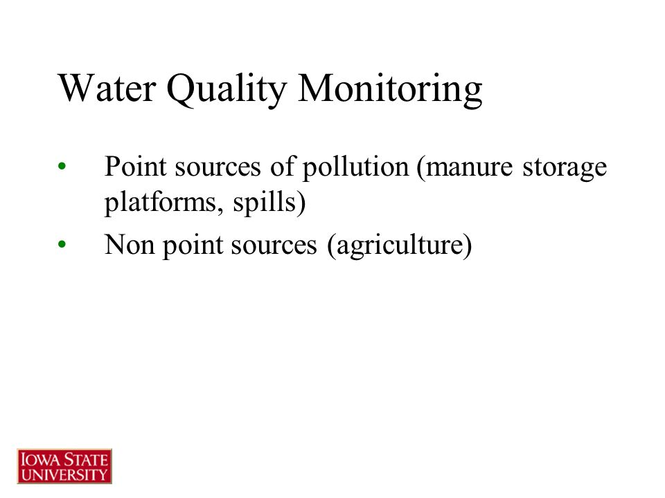 Water Quality Monitoring Point sources of pollution (manure storage platforms, spills) Non point sources (agriculture)