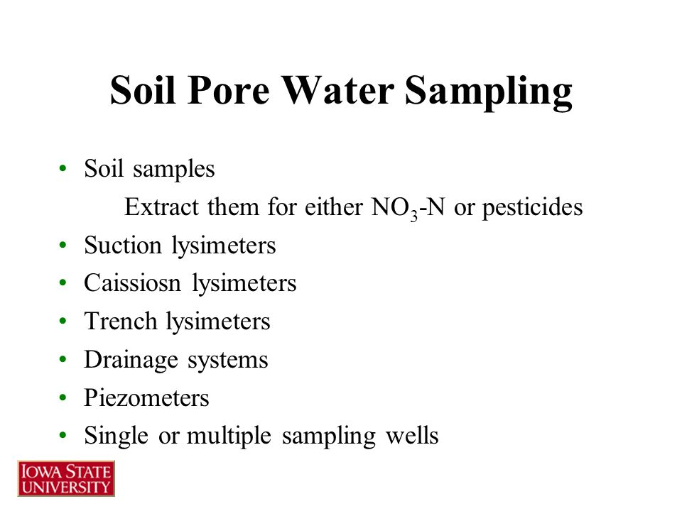 Soil Pore Water Sampling Soil samples Extract them for either NO 3 -N or pesticides Suction lysimeters Caissiosn lysimeters Trench lysimeters Drainage systems Piezometers Single or multiple sampling wells