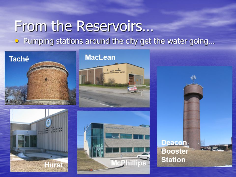 From the Reservoirs… Pumping stations around the city get the water going… Pumping stations around the city get the water going… Taché McPhillips Hurst MacLean Deacon Booster Station