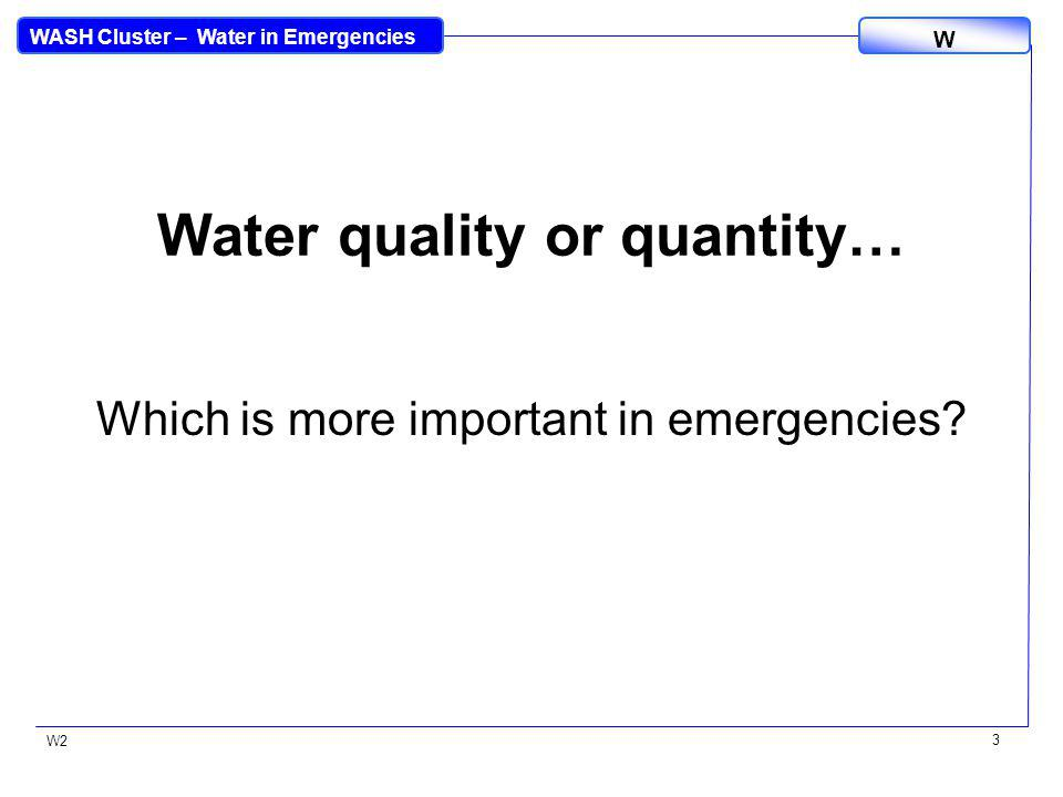 WASH Cluster – Water in Emergencies W W2 3 Water quality or quantity… Which is more important in emergencies