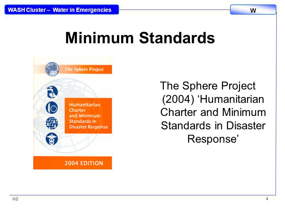 WASH Cluster – Water in Emergencies W W2 4 Minimum Standards The Sphere Project (2004) Humanitarian Charter and Minimum Standards in Disaster Response