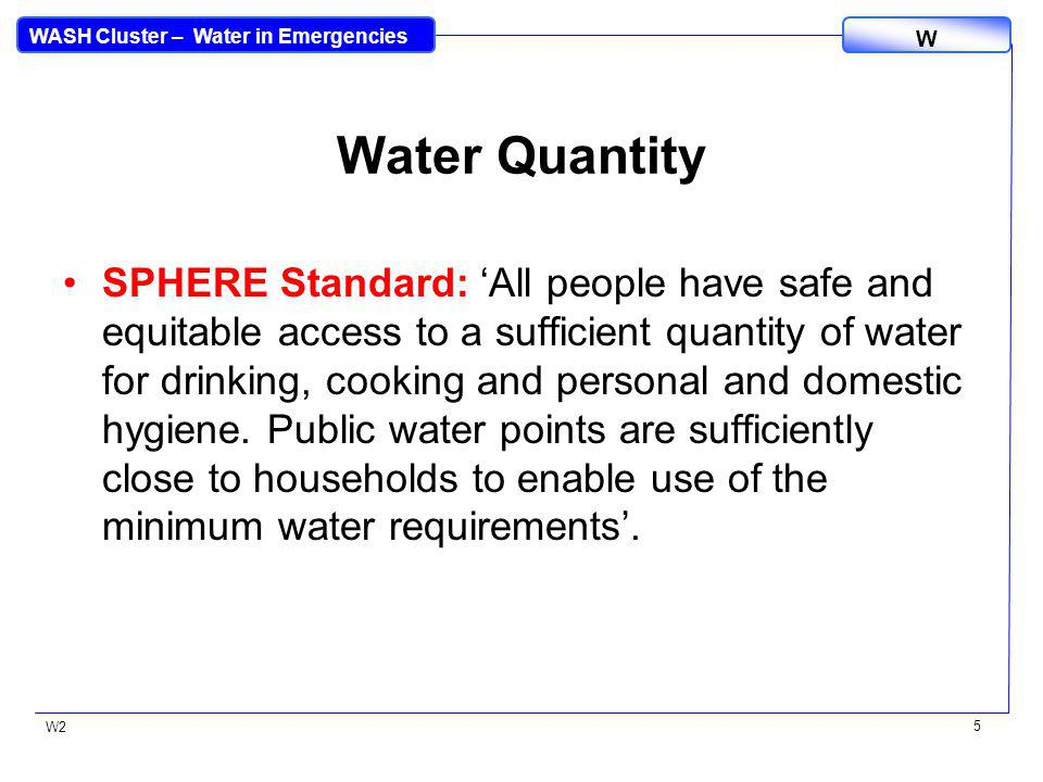 WASH Cluster – Water in Emergencies W W2 5 Water Quantity SPHERE Standard: All people have safe and equitable access to a sufficient quantity of water for drinking, cooking and personal and domestic hygiene.