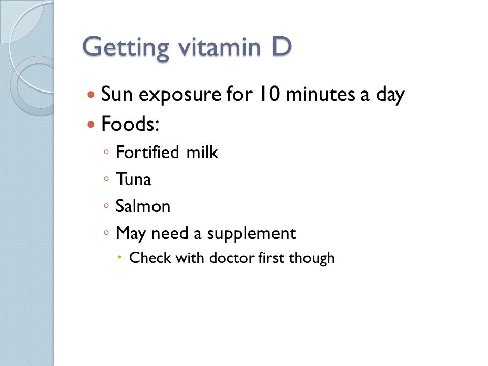 Getting vitamin D Sun exposure for 10 minutes a day Foods: Fortified milk Tuna Salmon May need a supplement Check with doctor first though