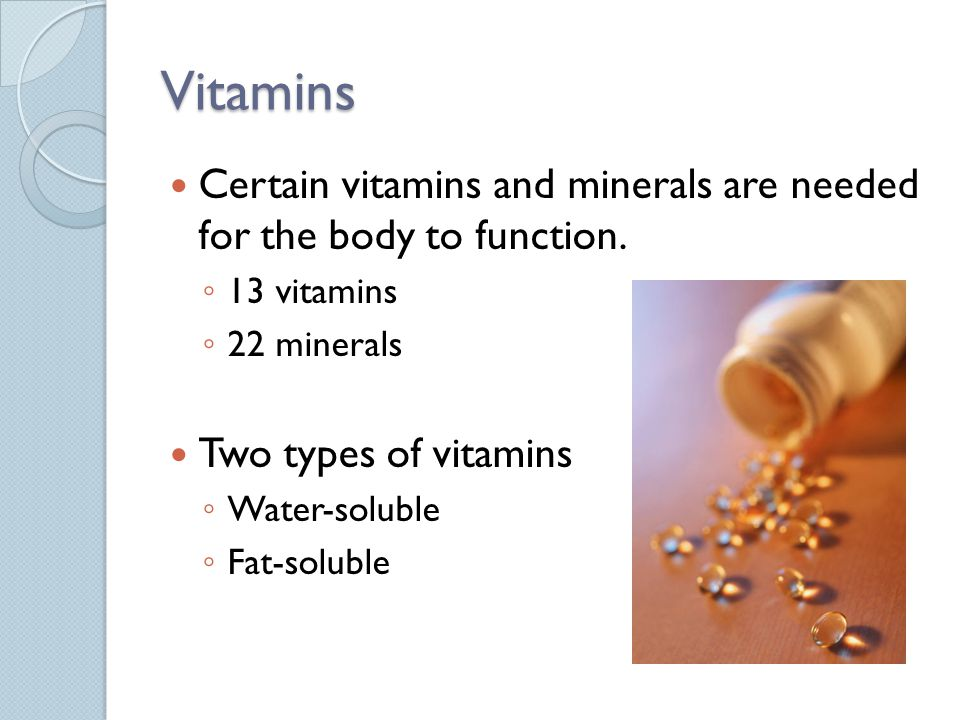 Vitamins Certain vitamins and minerals are needed for the body to function.