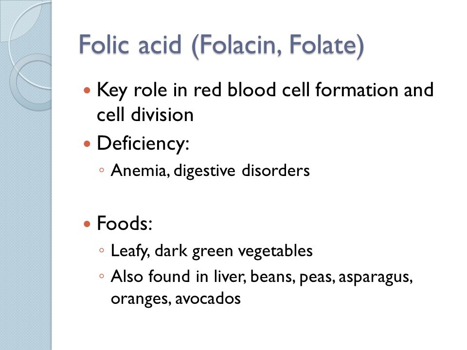 Folic acid (Folacin, Folate) Key role in red blood cell formation and cell division Deficiency: Anemia, digestive disorders Foods: Leafy, dark green vegetables Also found in liver, beans, peas, asparagus, oranges, avocados
