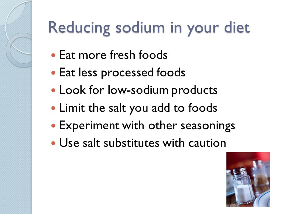 Reducing sodium in your diet Eat more fresh foods Eat less processed foods Look for low-sodium products Limit the salt you add to foods Experiment with other seasonings Use salt substitutes with caution