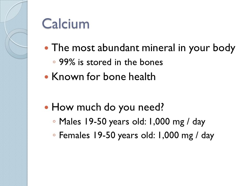 Calcium The most abundant mineral in your body 99% is stored in the bones Known for bone health How much do you need.