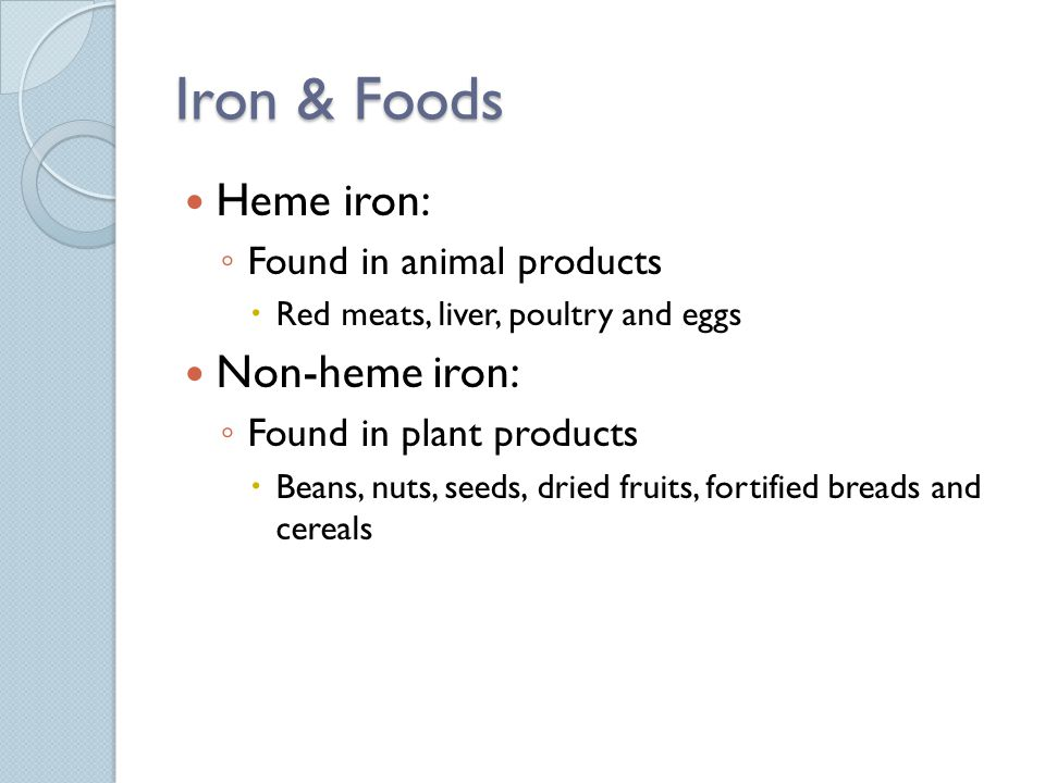 Iron & Foods Heme iron: Found in animal products Red meats, liver, poultry and eggs Non-heme iron: Found in plant products Beans, nuts, seeds, dried fruits, fortified breads and cereals