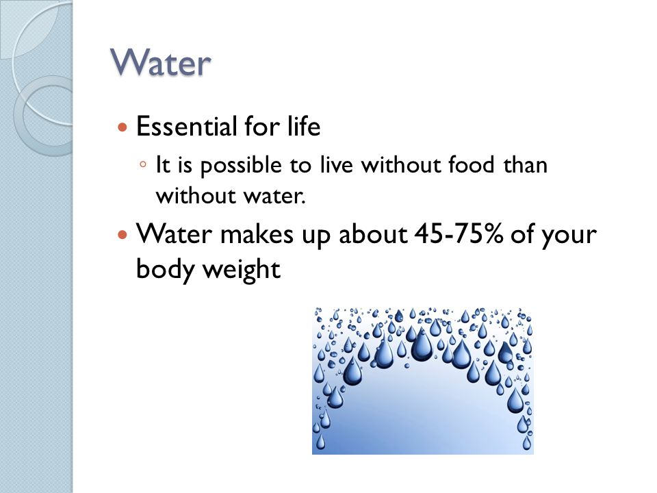Water Essential for life It is possible to live without food than without water.