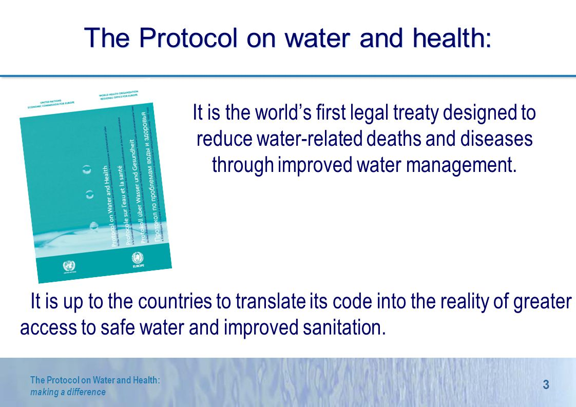 3 The Protocol on Water and Health: making a difference The Protocol on water and health: It is the worlds first legal treaty designed to reduce water-related deaths and diseases through improved water management.