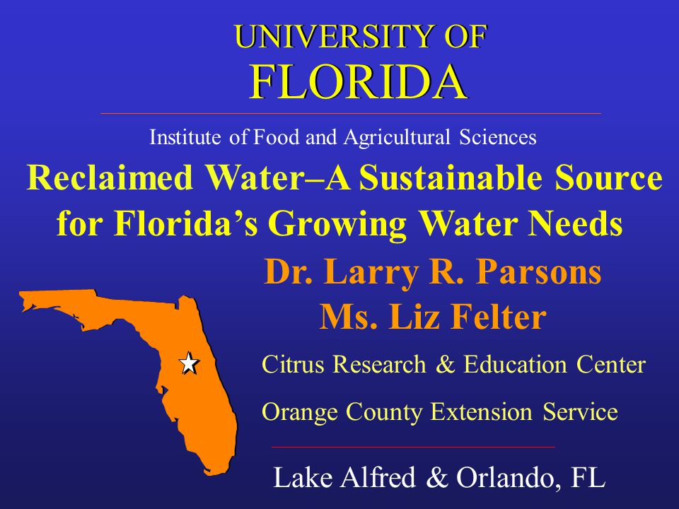 Institute of Food and Agricultural Sciences Reclaimed Water–A Sustainable Source for Floridas Growing Water Needs Lake Alfred & Orlando, FL FLORIDA UNIVERSITY OF Dr.