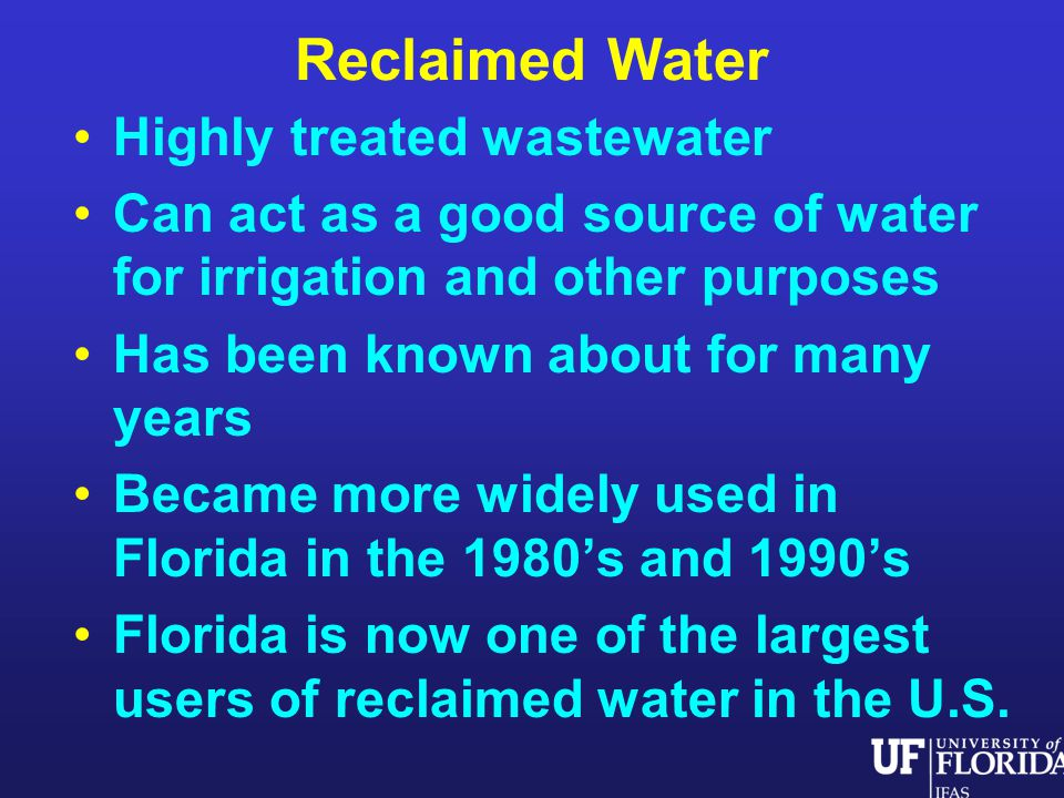 Reclaimed Water Highly treated wastewater Can act as a good source of water for irrigation and other purposes Has been known about for many years Became more widely used in Florida in the 1980s and 1990s Florida is now one of the largest users of reclaimed water in the U.S.