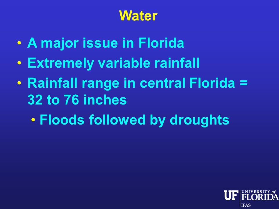 Water A major issue in Florida Extremely variable rainfall Rainfall range in central Florida = 32 to 76 inches Floods followed by droughts