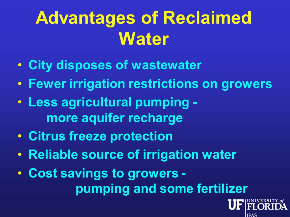 Advantages of Reclaimed Water City disposes of wastewater Fewer irrigation restrictions on growers Less agricultural pumping - more aquifer recharge Citrus freeze protection Reliable source of irrigation water Cost savings to growers - pumping and some fertilizer