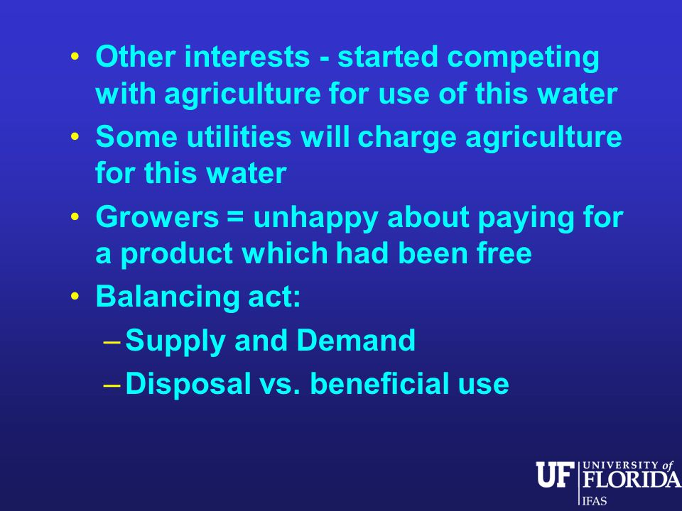 Other interests - started competing with agriculture for use of this water Some utilities will charge agriculture for this water Growers = unhappy about paying for a product which had been free Balancing act: –Supply and Demand –Disposal vs.