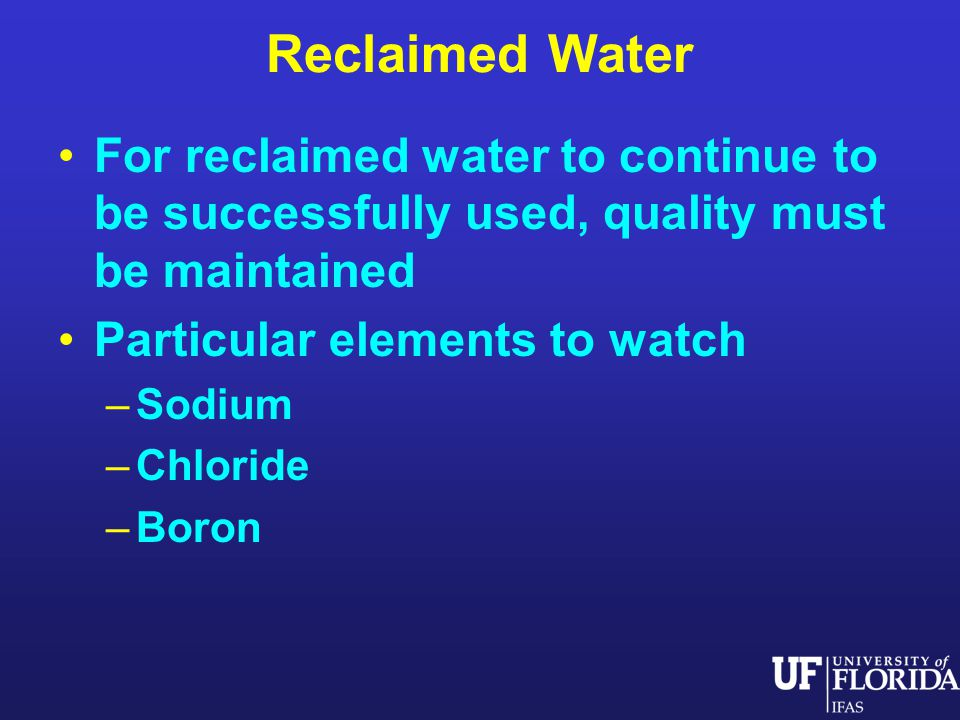 Reclaimed Water For reclaimed water to continue to be successfully used, quality must be maintained Particular elements to watch –Sodium –Chloride –Boron