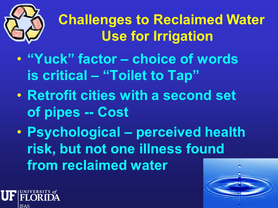 Yuck factor – choice of words is critical – Toilet to Tap Retrofit cities with a second set of pipes -- Cost Psychological – perceived health risk, but not one illness found from reclaimed water Challenges to Reclaimed Water Use for Irrigation