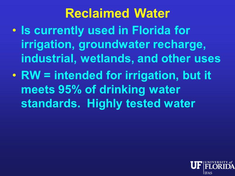 Reclaimed Water Is currently used in Florida for irrigation, groundwater recharge, industrial, wetlands, and other uses RW = intended for irrigation, but it meets 95% of drinking water standards.