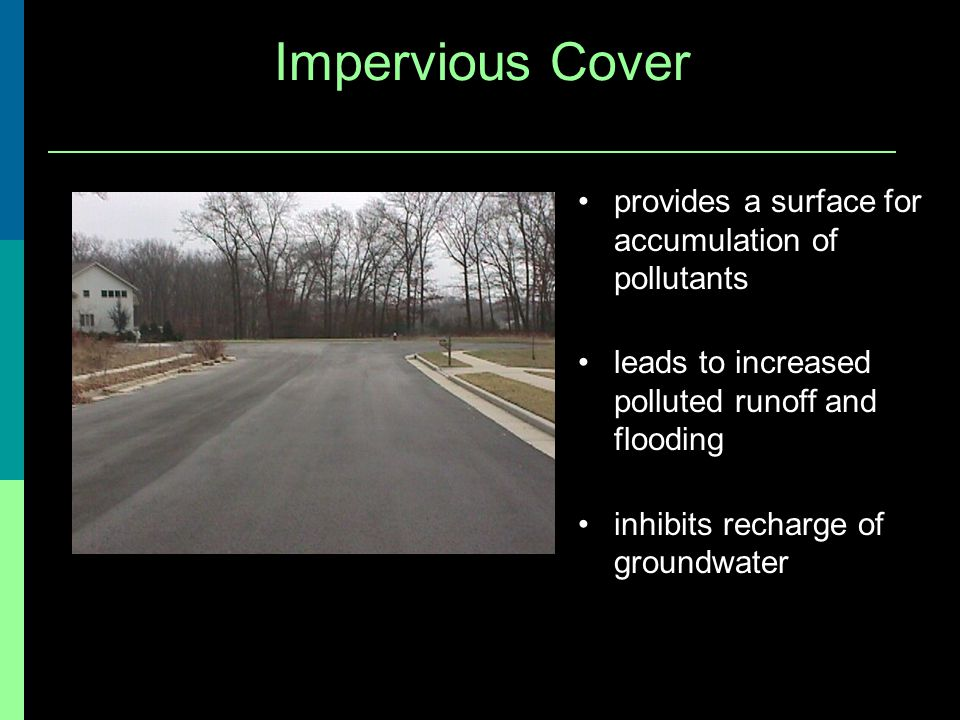 Impervious Cover provides a surface for accumulation of pollutants leads to increased polluted runoff and flooding inhibits recharge of groundwater