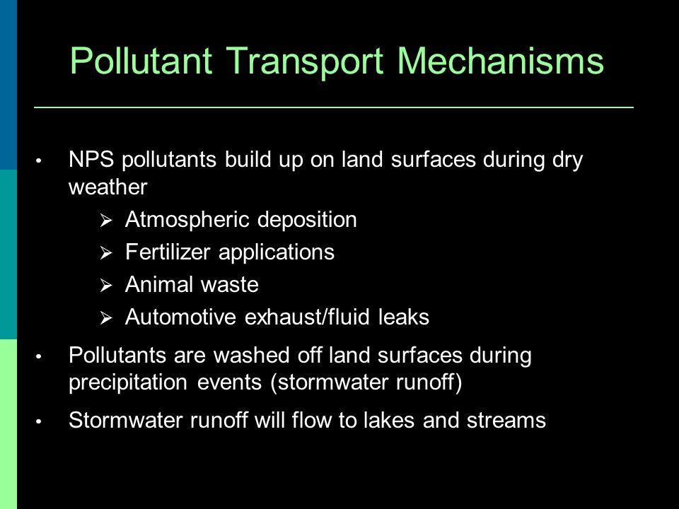 Pollutant Transport Mechanisms NPS pollutants build up on land surfaces during dry weather Atmospheric deposition Fertilizer applications Animal waste Automotive exhaust/fluid leaks Pollutants are washed off land surfaces during precipitation events (stormwater runoff) Stormwater runoff will flow to lakes and streams