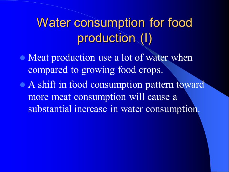 Water consumption for food production (I) Meat production use a lot of water when compared to growing food crops.