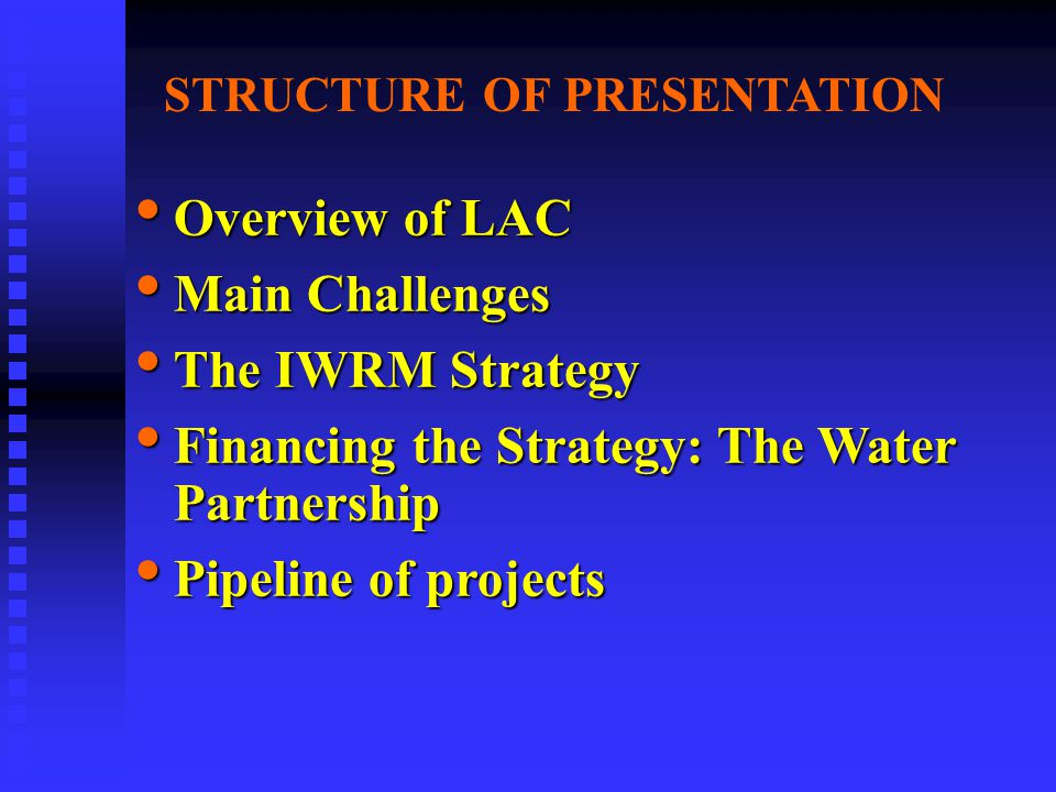 STRUCTURE OF PRESENTATION Overview of LAC Overview of LAC Main Challenges Main Challenges The IWRM Strategy The IWRM Strategy Financing the Strategy: The Water Partnership Financing the Strategy: The Water Partnership Pipeline of projects Pipeline of projects