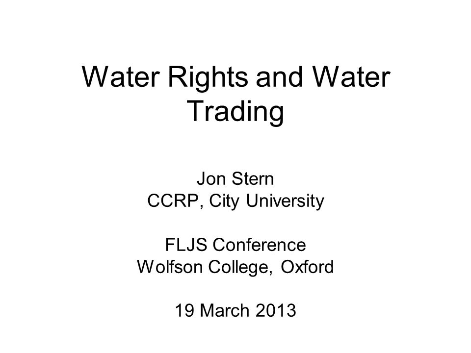 Water Rights and Water Trading Jon Stern CCRP, City University FLJS Conference Wolfson College, Oxford 19 March 2013