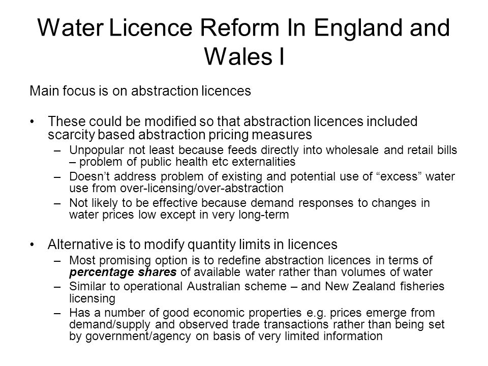 Water Licence Reform In England and Wales I Main focus is on abstraction licences These could be modified so that abstraction licences included scarcity based abstraction pricing measures –Unpopular not least because feeds directly into wholesale and retail bills – problem of public health etc externalities –Doesnt address problem of existing and potential use of excess water use from over-licensing/over-abstraction –Not likely to be effective because demand responses to changes in water prices low except in very long-term Alternative is to modify quantity limits in licences –Most promising option is to redefine abstraction licences in terms of percentage shares of available water rather than volumes of water –Similar to operational Australian scheme – and New Zealand fisheries licensing –Has a number of good economic properties e.g.
