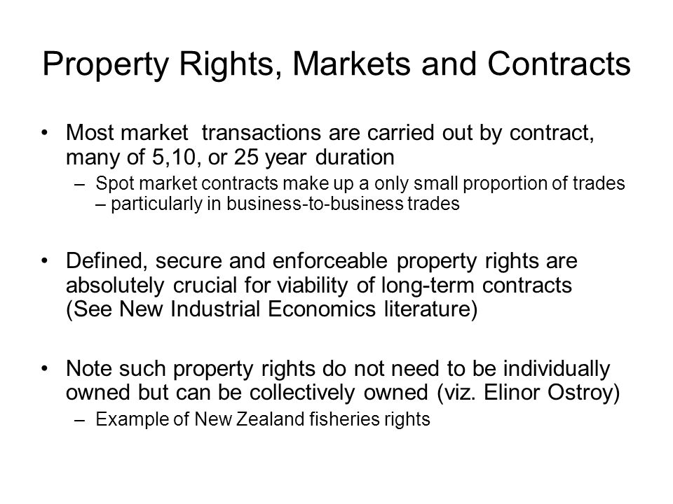 Property Rights, Markets and Contracts Most market transactions are carried out by contract, many of 5,10, or 25 year duration –Spot market contracts make up a only small proportion of trades – particularly in business-to-business trades Defined, secure and enforceable property rights are absolutely crucial for viability of long-term contracts (See New Industrial Economics literature) Note such property rights do not need to be individually owned but can be collectively owned (viz.
