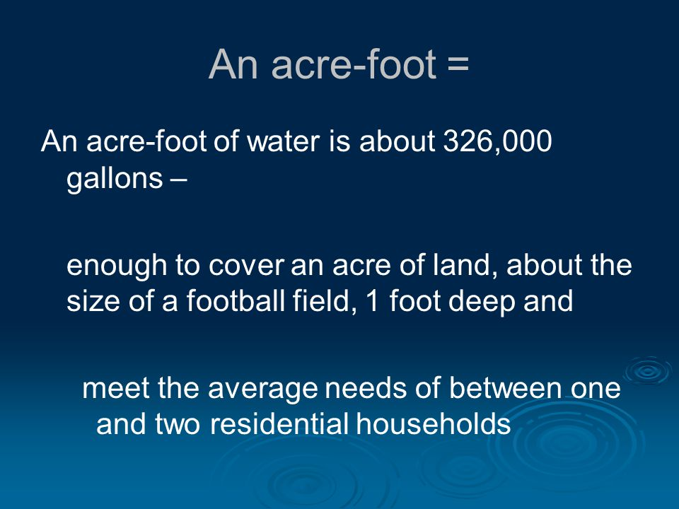 An acre-foot = An acre-foot of water is about 326,000 gallons – enough to cover an acre of land, about the size of a football field, 1 foot deep and meet the average needs of between one and two residential households