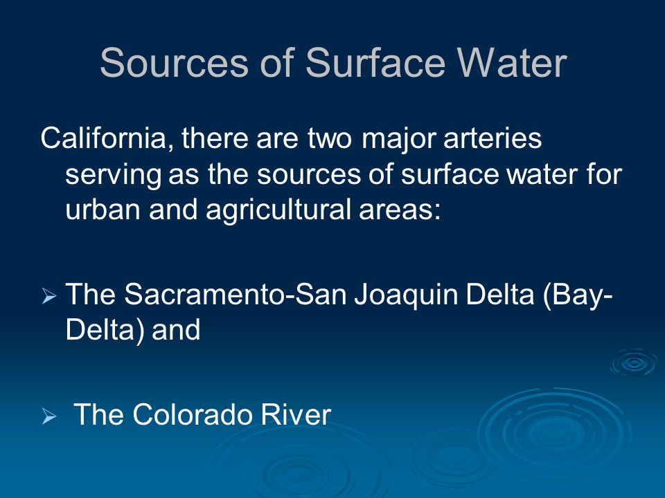 Sources of Surface Water California, there are two major arteries serving as the sources of surface water for urban and agricultural areas: The Sacramento-San Joaquin Delta (Bay- Delta) and The Colorado River