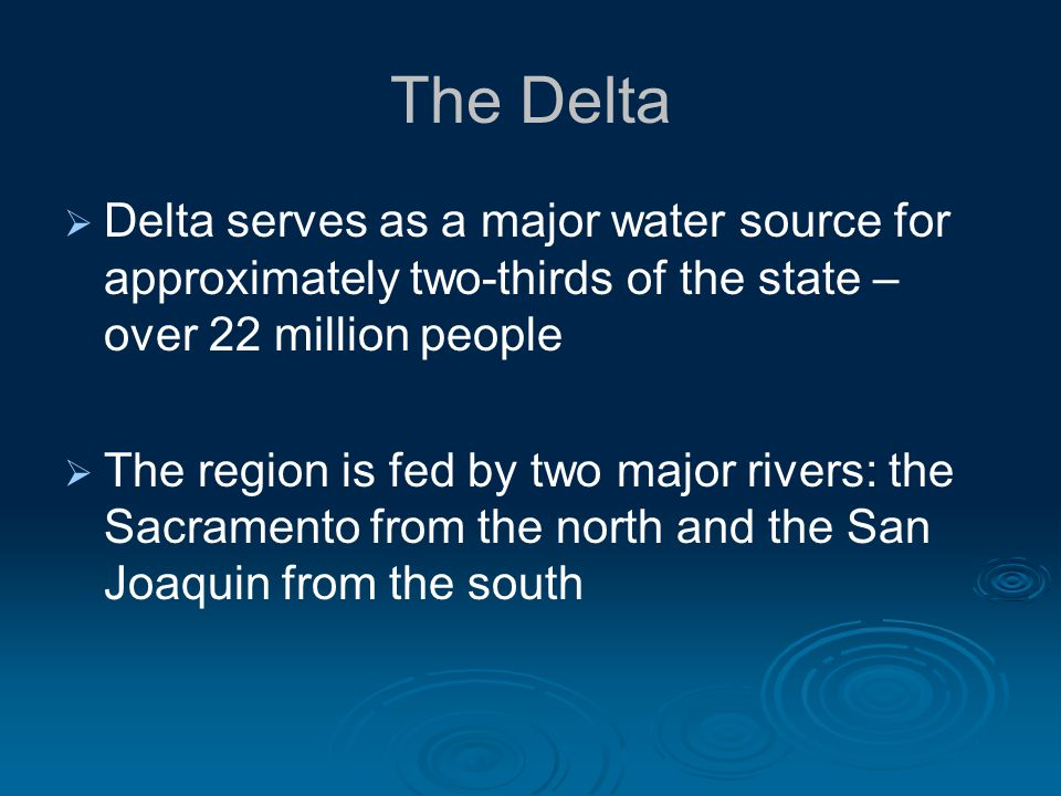 The Delta Delta serves as a major water source for approximately two-thirds of the state – over 22 million people The region is fed by two major rivers: the Sacramento from the north and the San Joaquin from the south