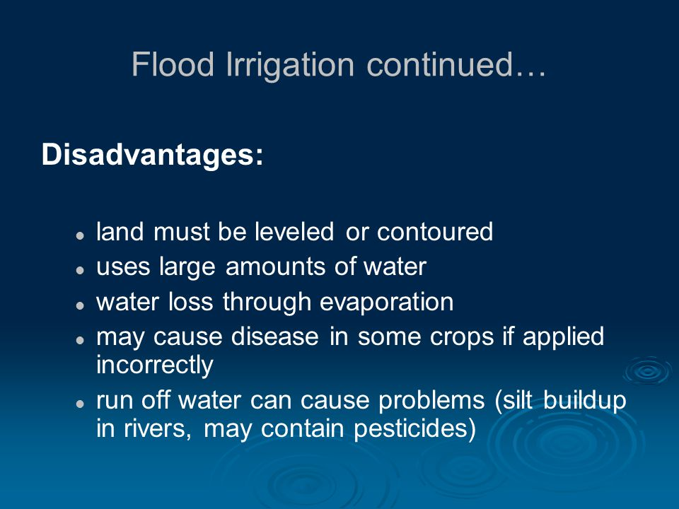 Flood Irrigation continued… Disadvantages: land must be leveled or contoured uses large amounts of water water loss through evaporation may cause disease in some crops if applied incorrectly run off water can cause problems (silt buildup in rivers, may contain pesticides)