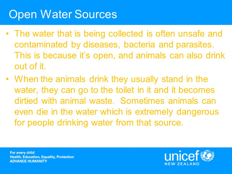 Open Water Sources The water that is being collected is often unsafe and contaminated by diseases, bacteria and parasites.