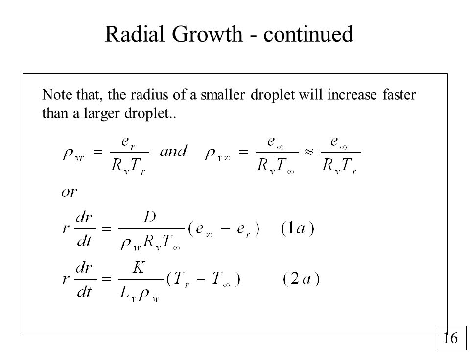 16 Radial Growth - continued Note that, the radius of a smaller droplet will increase faster than a larger droplet..