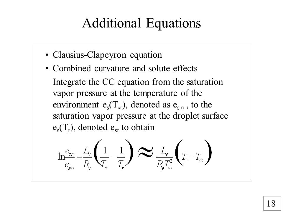 18 Additional Equations Clausius-Clapeyron equation Combined curvature and solute effects Integrate the CC equation from the saturation vapor pressure at the temperature of the environment e s (T ), denoted as e s, to the saturation vapor pressure at the droplet surface e s (T r ), denoted e sr to obtain