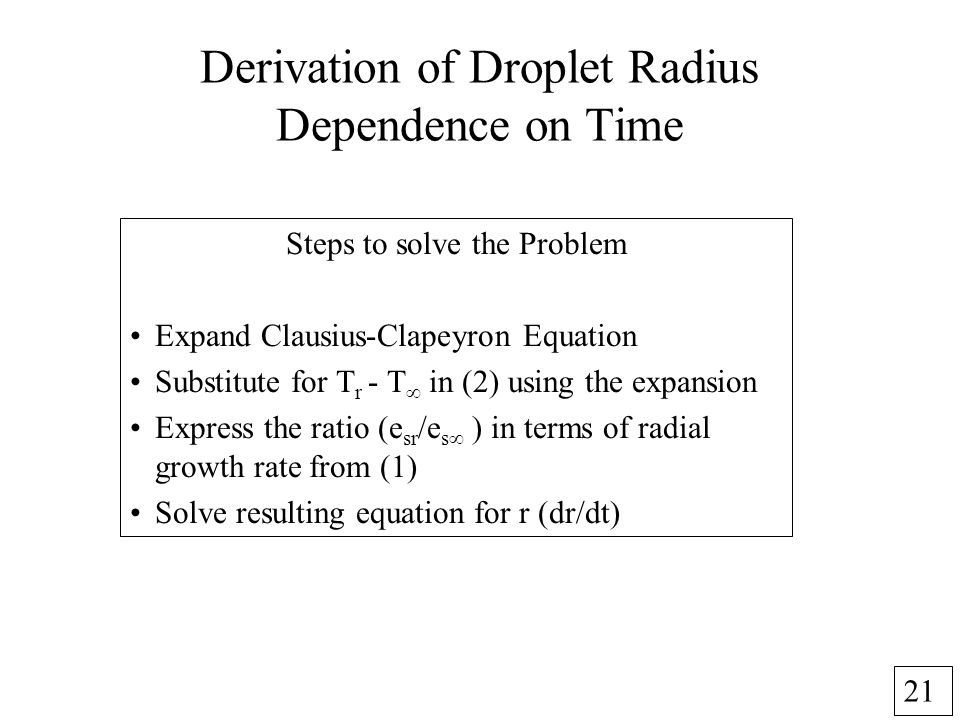 21 Derivation of Droplet Radius Dependence on Time Steps to solve the Problem Expand Clausius-Clapeyron Equation Substitute for T r - T in (2) using the expansion Express the ratio (e sr /e s in terms of radial growth rate from (1) Solve resulting equation for r (dr/dt)