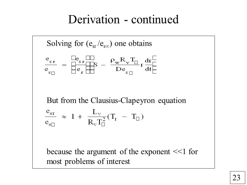 23 Derivation - continued Solving for (e sr /e s ) one obtains But from the Clausius-Clapeyron equation because the argument of the exponent <<1 for most problems of interest
