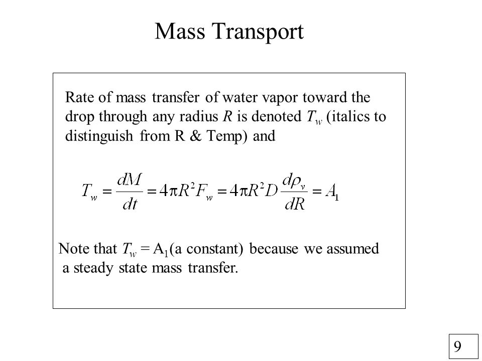 9 Mass Transport Rate of mass transfer of water vapor toward the drop through any radius R is denoted T w (italics to distinguish from R & Temp) and Note that T w = A 1 (a constant) because we assumed a steady state mass transfer.
