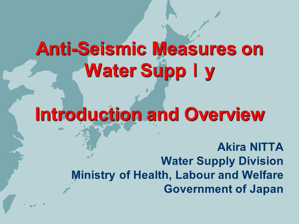 Anti-Seismic Measures on Water Supp y Introduction and Overview Akira NITTA Water Supply Division Ministry of Health, Labour and Welfare Government of Japan